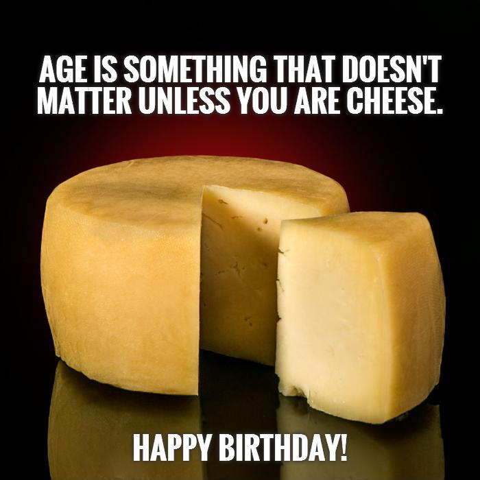 Age is something that doesn't matter unless you are cheese.           Happy Birthday! Picture Quote #1