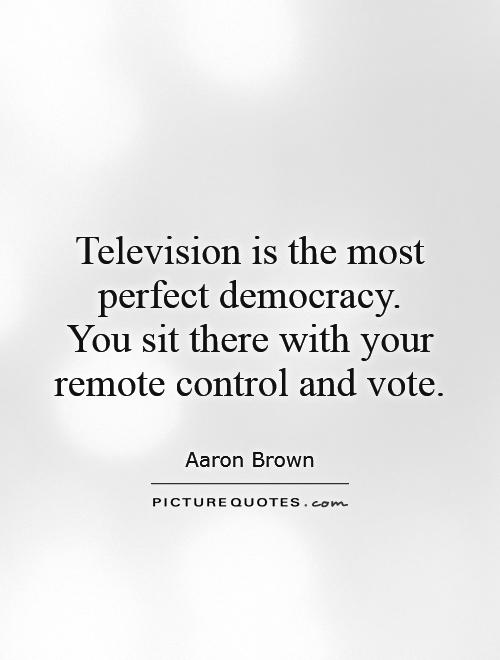 Television is the most perfect democracy.  You sit there with your remote control and vote Picture Quote #1