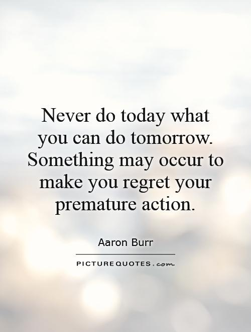 Never do today what you can do tomorrow. Something may occur to make you regret your premature action Picture Quote #1