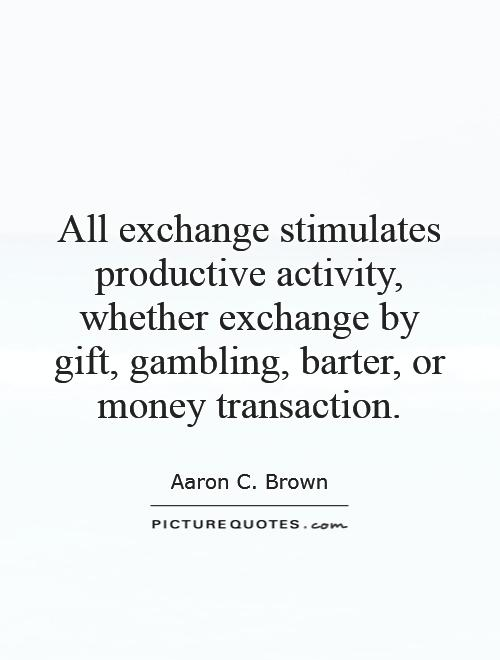 All exchange stimulates productive activity, whether exchange by gift, gambling, barter, or money transaction Picture Quote #1