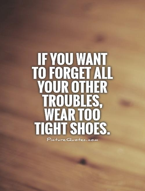 If you want to forget all your other troubles, wear too tight shoes Picture Quote #1