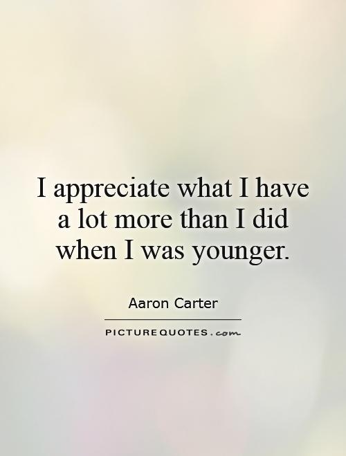 I appreciate what I have a lot more than I did when I was younger Picture Quote #1