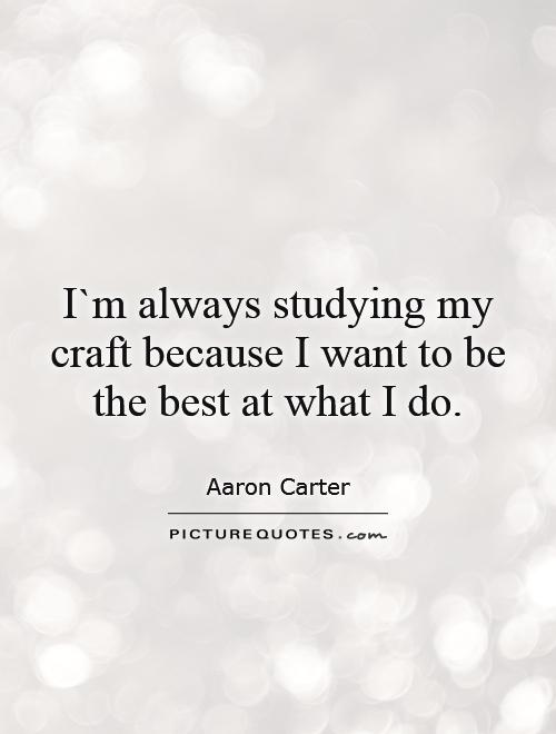 I`m always studying my craft because I want to be the best at what I do Picture Quote #1