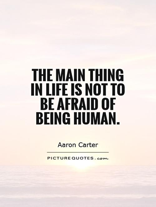 The main thing in life is not to be afraid of being human Picture Quote #1