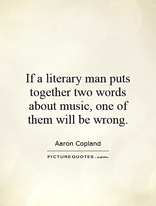 If a literary man puts together two words about music, one of them will be wrong Picture Quote #1