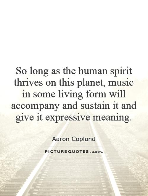 So long as the human spirit thrives on this planet, music in some living form will accompany and sustain it and give it expressive meaning Picture Quote #1