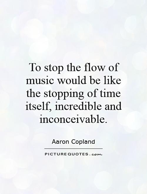 To stop the flow of music would be like the stopping of time itself, incredible and inconceivable Picture Quote #1