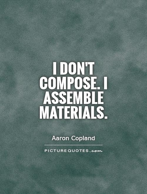 I don't compose. I assemble materials Picture Quote #1