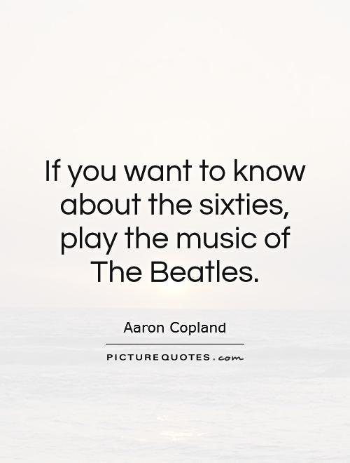 If you want to know about the sixties, play the music of The Beatles Picture Quote #1