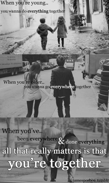 When you're young you want to do everything together. When you're older you want to go everywhere together. When you've been everywhere and done everything all that really matters is that you're together Picture Quote #1