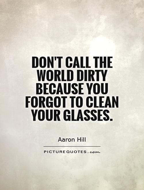 Don't call the world dirty because you forgot to clean your glasses Picture Quote #1