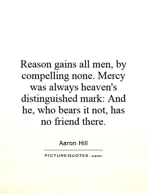 Reason gains all men, by compelling none. Mercy was always heaven's distinguished mark: And he, who bears it not, has no friend there Picture Quote #1