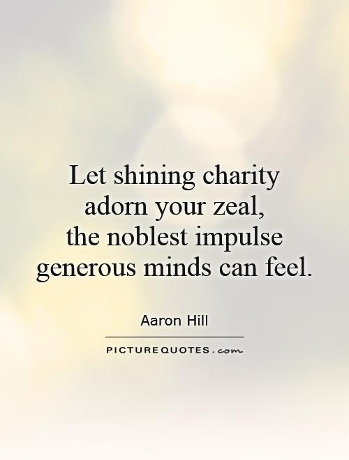 Let shining charity adorn your zeal,  the noblest impulse generous minds can feel Picture Quote #1