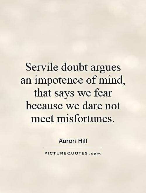 Servile doubt argues an impotence of mind, that says we fear because we dare not meet misfortunes Picture Quote #1
