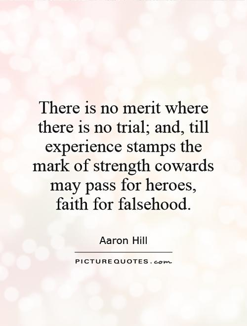 There is no merit where there is no trial; and, till experience stamps the mark of strength cowards may pass for heroes,  faith for falsehood Picture Quote #1