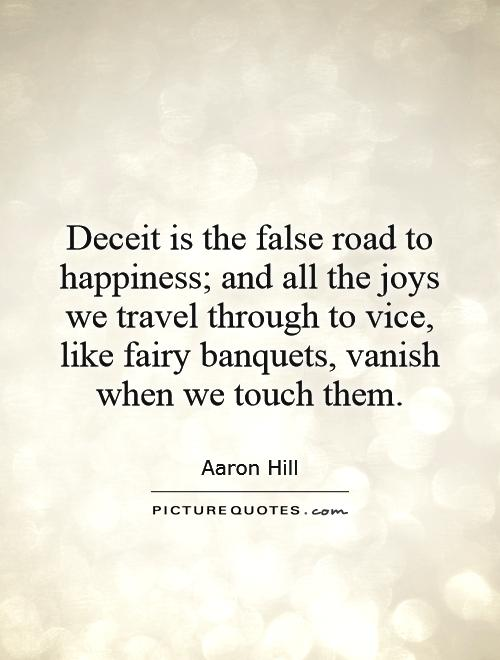 Deceit is the false road to happiness; and all the joys we travel through to vice, like fairy banquets, vanish when we touch them Picture Quote #1