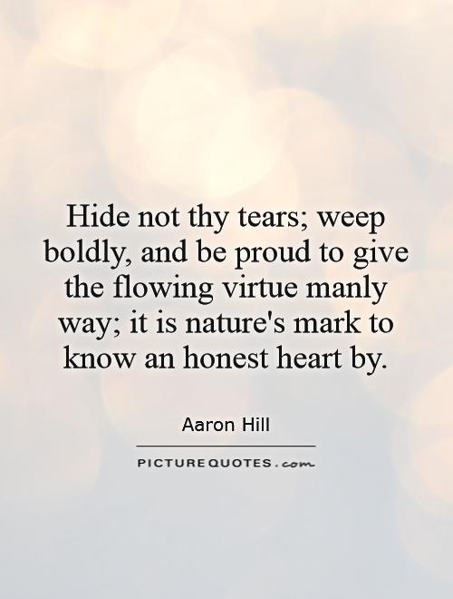 Hide not thy tears; weep boldly, and be proud to give the flowing virtue manly way; it is nature's mark to know an honest heart by Picture Quote #1
