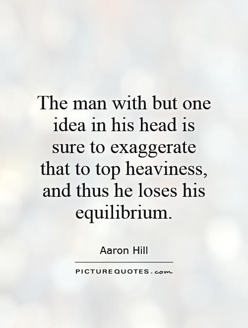 The man with but one idea in his head is sure to exaggerate that to top heaviness, and thus he loses his equilibrium Picture Quote #1