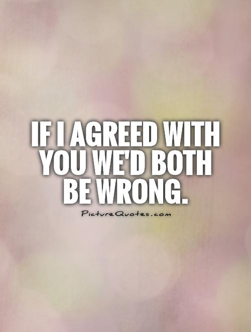 If I agreed with you we'd both be wrong Picture Quote #1