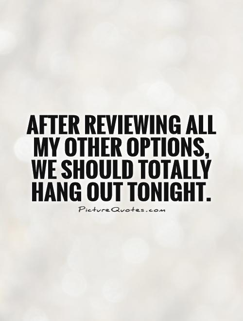 After reviewing all my other options, we should totally hang out tonight Picture Quote #1