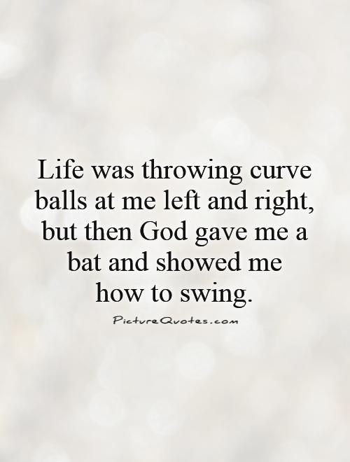 Life was throwing curve balls at me left and right, but then God gave me a bat and showed me  how to swing Picture Quote #1