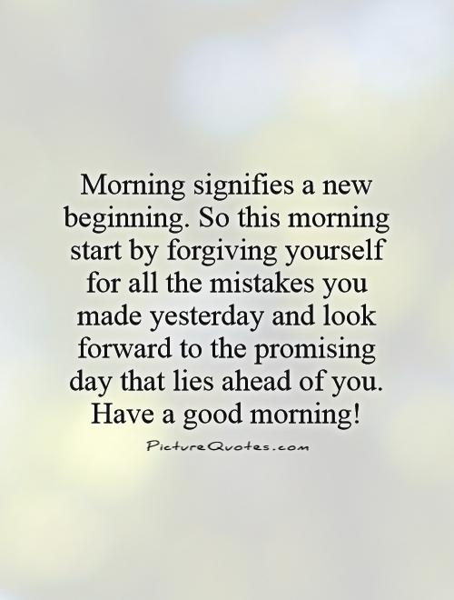 Morning signifies a new beginning. So this morning start by forgiving yourself for all the mistakes you made yesterday and look forward to the promising day that lies ahead of you. Have a good morning! Picture Quote #1