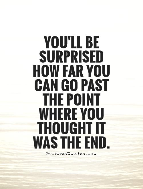 You'll be surprised how far you can go past the point where you thought it was the end Picture Quote #1
