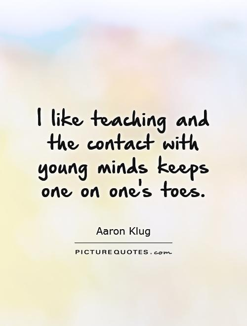 I like teaching and the contact with young minds keeps one on one's toes Picture Quote #1