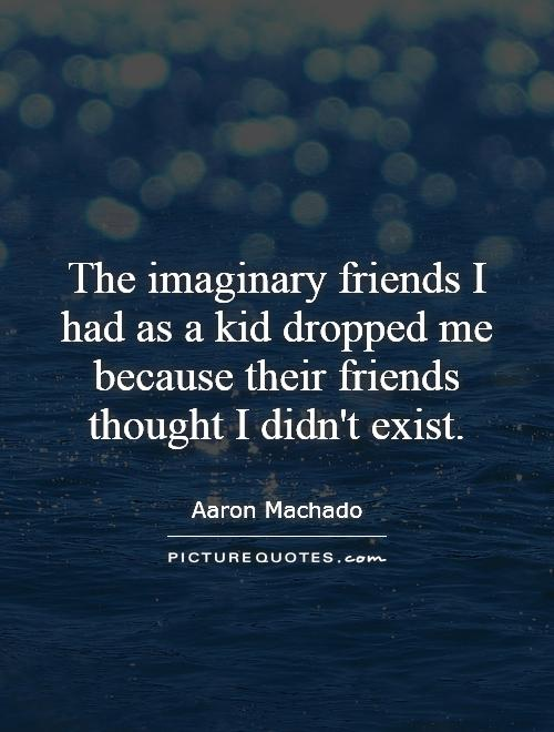 The imaginary friends I had as a kid dropped me because their friends thought I didn't exist Picture Quote #1
