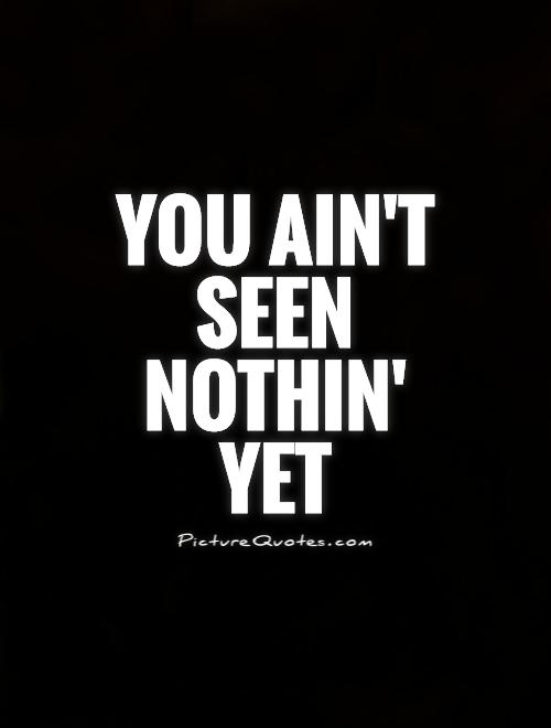 You ain't seen nothin' yet Picture Quote #1