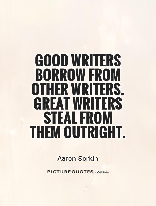 Good writers borrow from other writers. Great writers steal from them outright Picture Quote #1