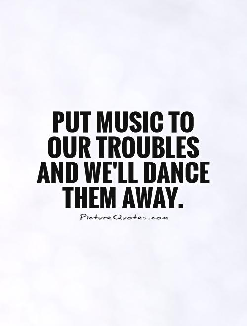 Put music to our troubles and we'll dance them away Picture Quote #1