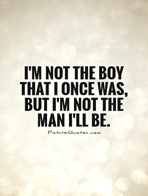 I'm not the boy that I once was, but I'm not the man I'll be Picture Quote #1