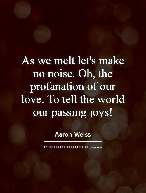 As we melt let's make no noise. Oh, the profanation of our love. To tell the world our passing joys! Picture Quote #1