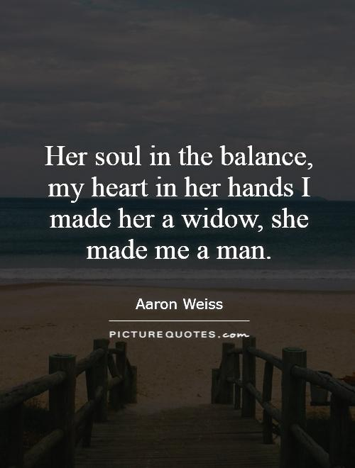 Her soul in the balance, my heart in her hands I made her a widow, she made me a man Picture Quote #1