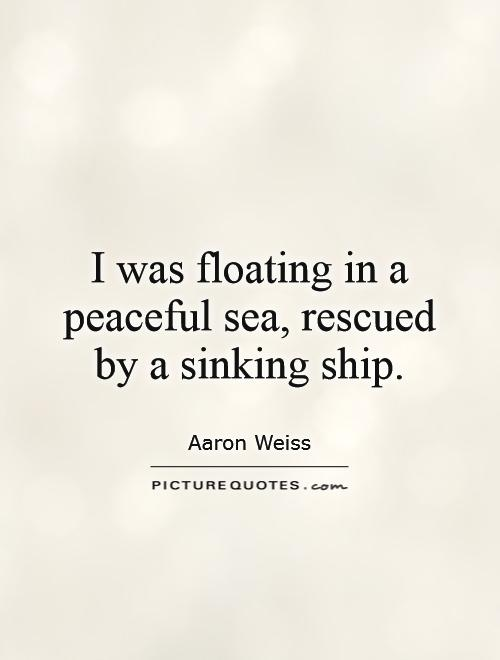 I was floating in a peaceful sea, rescued by a sinking ship Picture Quote #1