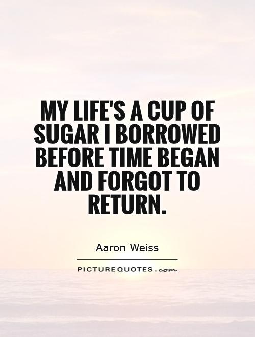 My life's a cup of sugar I borrowed before time began and forgot to return Picture Quote #1