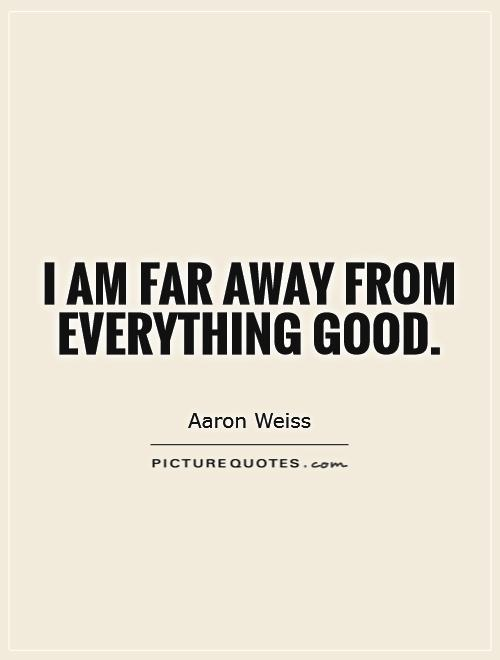 I am far away from everything good Picture Quote #1