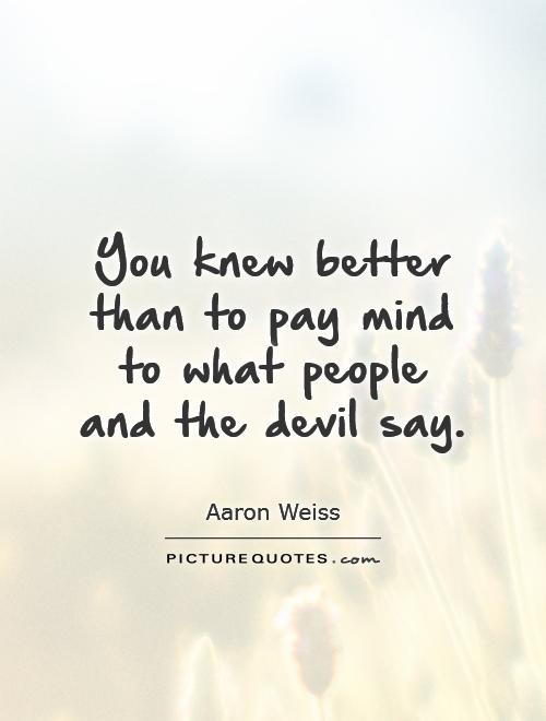 http://img.picturequotes.com/2/10/9305/you-knew-better-than-to-pay-mind-to-what-people-and-the-devil-say-quote-1.jpg