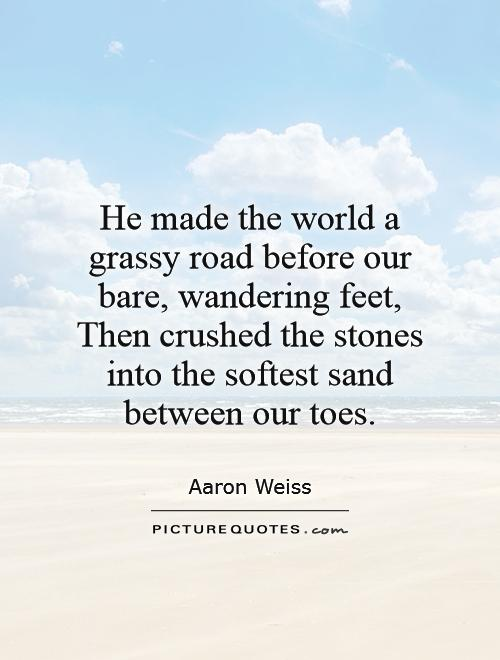 He made the world a grassy road before our bare, wandering feet, Then crushed the stones into the softest sand between our toes Picture Quote #1