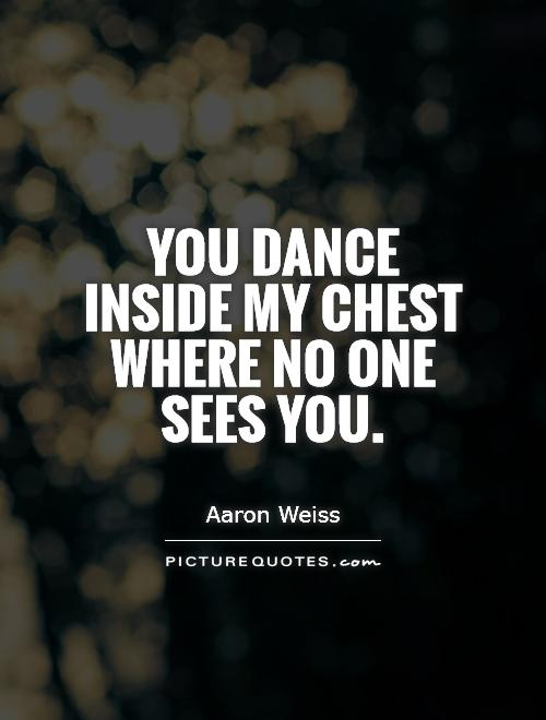 You dance inside my chest where no one sees you Picture Quote #1