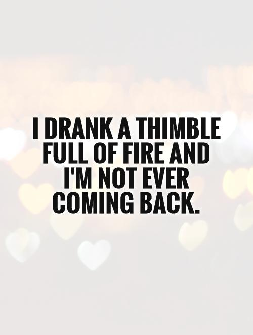 I drank a thimble full of fire and I'm not ever coming back Picture Quote #1
