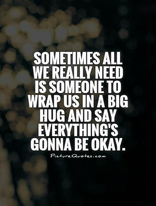 Sometimes all we really need is someone to wrap us in a big hug and say everything's gonna be okay Picture Quote #1