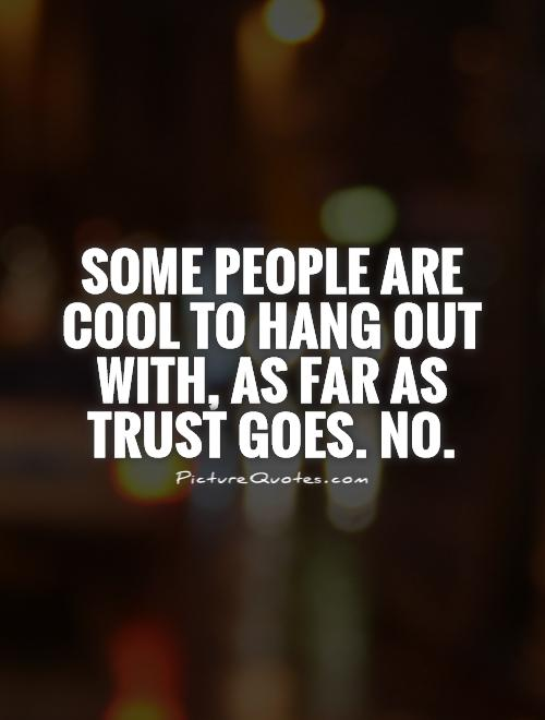 Some people are cool to hang out with, as far as trust goes. No Picture Quote #1