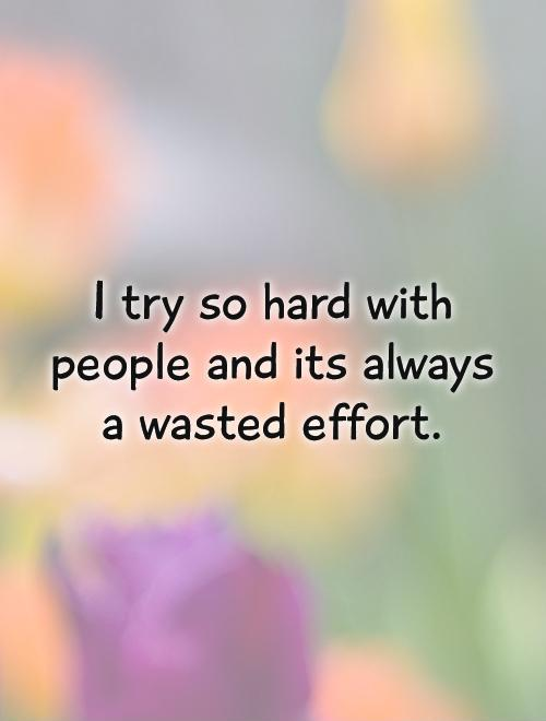 I try so hard with people and its always a wasted effort Picture Quote #1