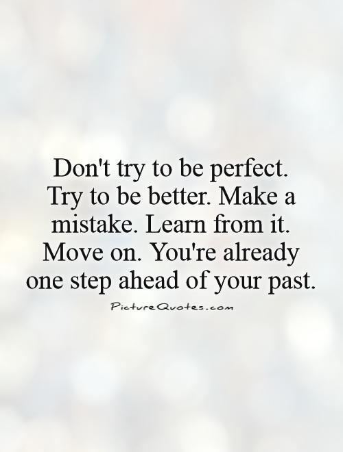 Don't try to be perfect.  Try to be better. Make a mistake. Learn from it. Move on. You're already one step ahead of your past Picture Quote #1