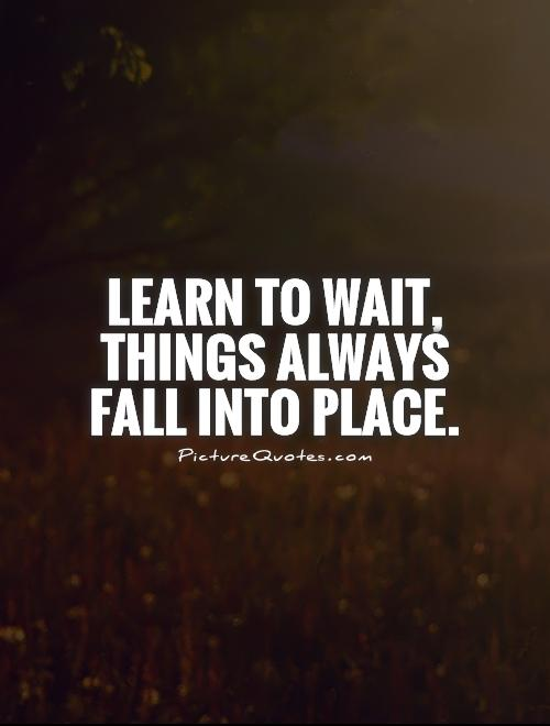 Learn to wait, things always fall into place  Picture Quotes