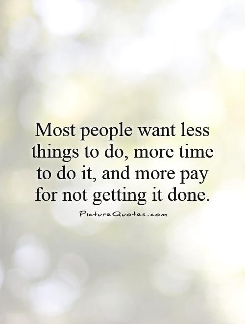 Most people want less things to do, more time to do it, and more pay for not getting it done Picture Quote #1