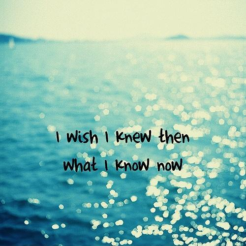 I wish I knew then what I know now Picture Quote #1