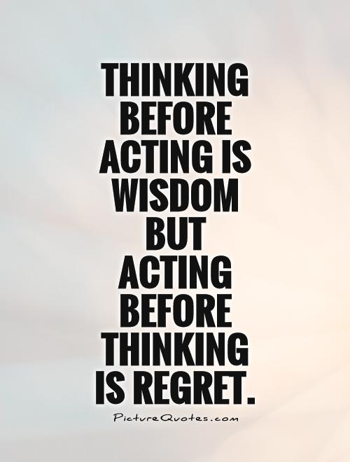 Thinking before acting is wisdom but acting before thinking is regret Picture Quote #1